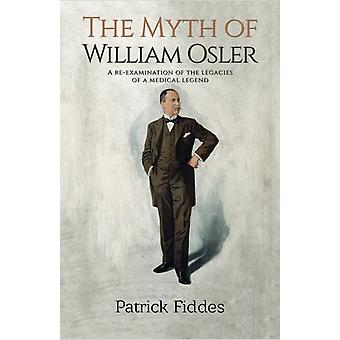 The Myth of William Osler  A ReExamination of the Legacies of a Medical Legend by Patrick Fiddes