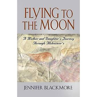 Flying to the Moon - A Mother and Daughter's Jouney Through Alzheimer'