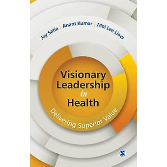 Visionary Leadership in Health - Delivering Superior Value by Jay Sati