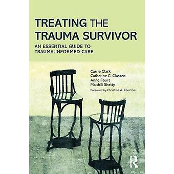 Treating the Trauma Survivor  An Essential Guide to TraumaInformed Care by Carrie Clark & Catherine C Classen & Anne Fourt & Maithili Shetty