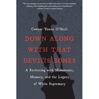 Down Along with That Devils Bones A Reckoning with Monuments Memory and the Legacy of White Supremacy door Connor Towne O Neill