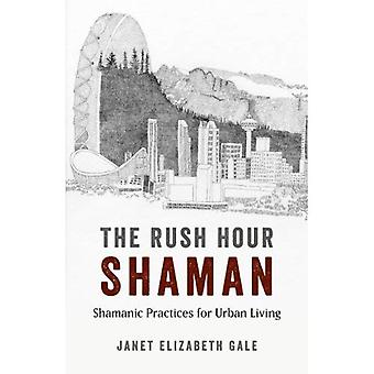 The Rush Hour Shaman: Shamanic Practices for Urban Living