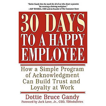 30 Days to a Happy Employee How a Simple Program of Acknowledgment Can Build Trust and Loyalty at Work by Gandy & Dottie Bruce