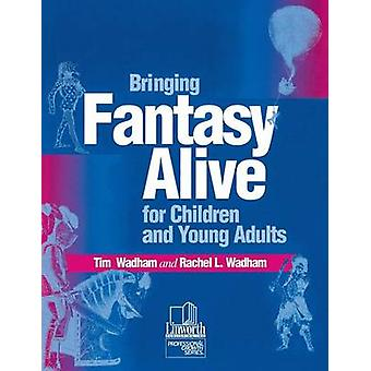 Bringing Fantasy Alive for Children and Young Adults by Wadham & Tim