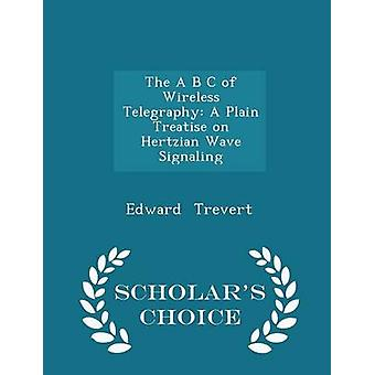 The A B C of Wireless Telegraphy A Plain Treatise on Hertzian Wave Signaling  Scholars Choice Edition by Trevert & Edward