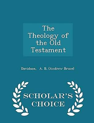 The Theology of the Old Testament  Scholars Choice Edition by A. B. Andrew Bruce & Davidson