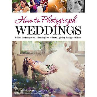 How to Photograph Weddings - Behind the Scenes with 25 Leading Pros to