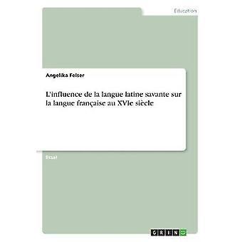L'Influence de la Langue Latine Savante Sur La Langue Francaise Au Xv