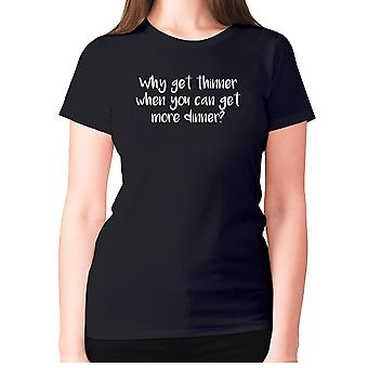 Womens funny foodie t-shirt slogan tee ladies eating - Why get thinner when you can get more dinner