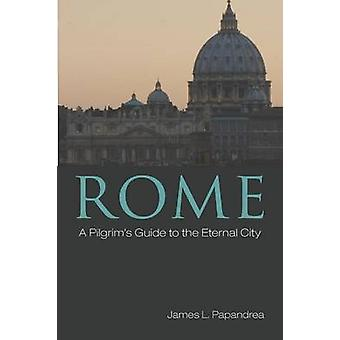 Rome A Pilgrims Guide to the Eternal City by Papandrea & James L.