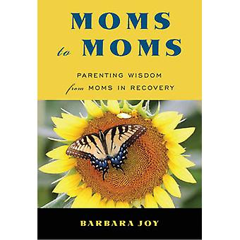 Moms to Moms  Parenting Wisdom from Moms in Recovery by Barbara Joy