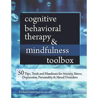 Cognitive Behavioral Therapy  Mindfulness Toolbox 50 Tips Tools and Handouts for Anxiety Stress Depression Personality and Mood Disorders by Sears & Richard