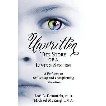 Unwritten The Story of a Living System A Pathway to Enlivening and Transforming Education by Desautels & Lori L