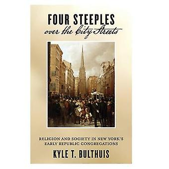 Four Steeples over the City Streets Religion and Society in New Yorks Early Republic Congregations von Bulthuis & Kyle T.