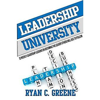 LEADERSHIP UNIVERSITY 52 Weekly Leadership Lessons On Becoming The Leader Others Will Beg To Follow by Greene & Ryan C.