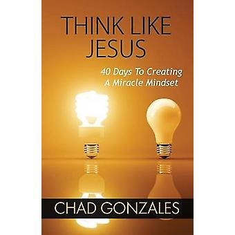 Think Like Jesus 40 Days To Creating A Miracle Mindset by Gonzales & Chad
