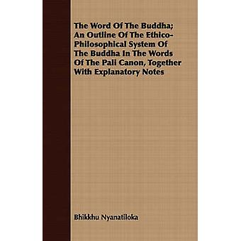 The Word Of The Buddha An Outline Of The EthicoPhilosophical System Of The Buddha In The Words Of The Pali Canon Together With Explanatory Notes by Nyanatiloka & Bhikkhu