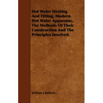 Hot Water Heating and Fitting. Modern Hot Water Apparatus the Methods of Their Construction and the Principles Involved. by Baldwin & William J.
