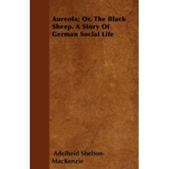 Aureola Or The Black Sheep. A Story Of German Social Life by SheltonMacKenzie & Adelheid