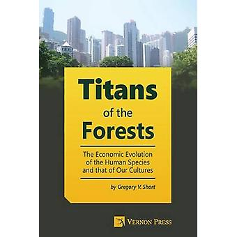 Titans of the Forests The Economic Evolution of the Human Species and that of Our Cultures by Short & Gregory