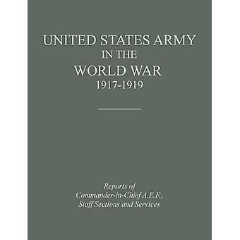 United States Army in the World War 19171919 Reports of the Commander in Chief A.E.F. Staff Sections and Services by Historical Division
