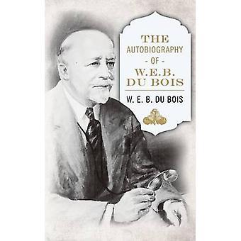 The Autobiography of W. E. B. DuBois by Du Bois & W. E. B.