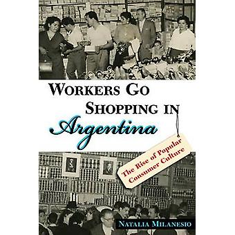 Workers Go Shopping in Argentina The Rise of Popular Consumer Culture by Milanesio & Natalia