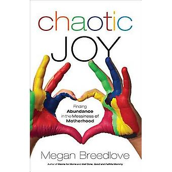 Chaotic Joy - Finding Abundance in the Messiness of Motherhood by Mega