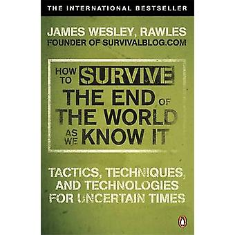 How to Survive The End Of The World As We Know It  Tactics Techniques And Technologies For Uncertain Times by James Wesley Rawles