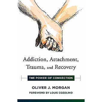 Addiction - Attachment - Trauma and Recovery - The Power of Connection