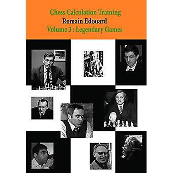 Chess Calculation Training Volume 3 - Legendary Games by Romain Edouar