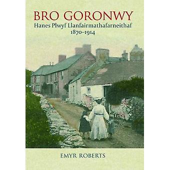 Bro Goronwy - Hanes Plwyf Llanfairmathafarneithaf 1870-1914 by Emyr R
