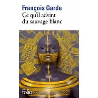 Ce Qu'il Advint Du Sauvage Blanc by Francois Garde - 9782070453207 Bo