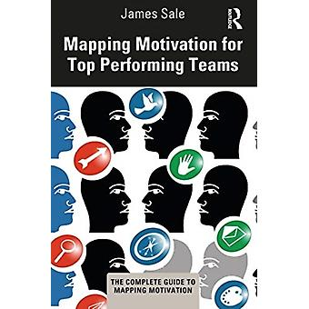 Mapping Motivation for Top Performing Teams by Sale & James Motivational Maps Limited & UK