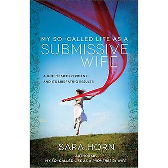 Mitt så kallade liv som undergiven fru ett ettårsexperiment... och dess befriande resultat av Sara Horn