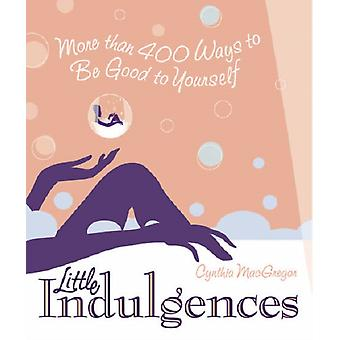 Little Indulgences  More Than 400 Ways to Be Good to Yourself by Cynthia MacGregor