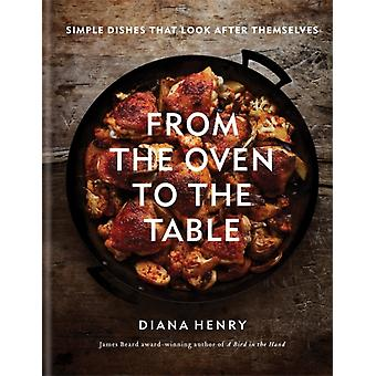 From the Oven to the Table  Simple dishes that look after themselves THE SUNDAY TIMES BESTSELLER by Diana Henry