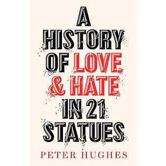 A History of Love and Hate in 21 Statues by Peter Hughes