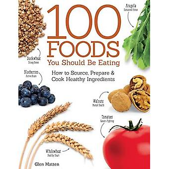 100 Foods You Should be Eating - How to Source - Prepare and Cook Heal