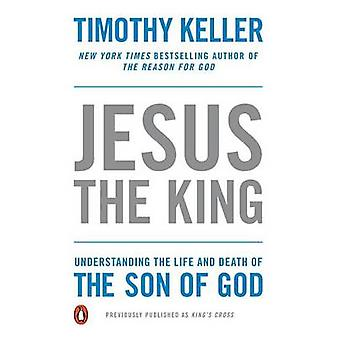 Jesus the King - Understanding the Life and Death of the Son of God by