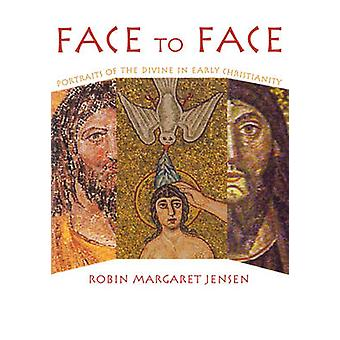 Face to Face Portraits of the Divine in Early Christianity by Jensen & Robin M.