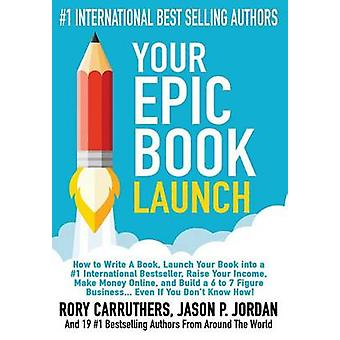 Your EPIC Book Launch  How to Write A Book Launch Your Book into a 1 International Bestseller Raise Your Income Make Money Online and Build a 6 to 7 Figure Business... Even If You Dont Know How by Carruthers & Rory
