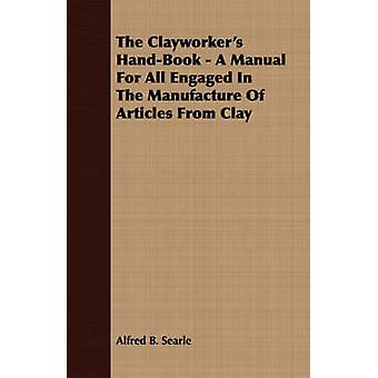 The Clayworkers HandBook  A Manual For All Engaged In The Manufacture Of Articles From Clay by Searle & Alfred B.