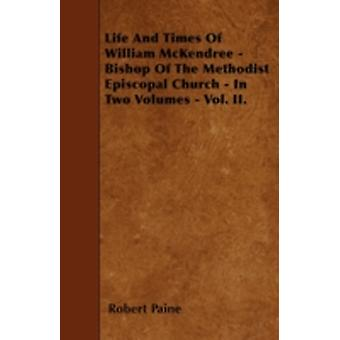 Life And Times Of William McKendree  Bishop Of The Methodist Episcopal Church  In Two Volumes  Vol. II. by Paine & Robert