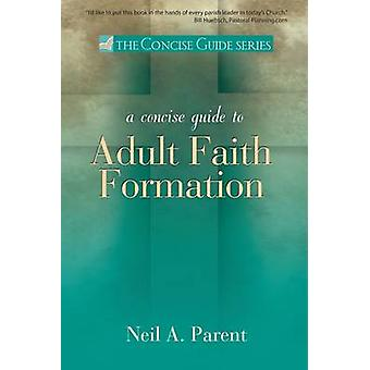 A Concise Guide to Adult Faith Formation by Parent & Neil A.