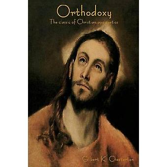Orthodoxy The Classic of Christian Apologetics by Chesterton & G. K.