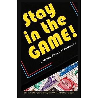 Stay In the Game This Book Will Help You Stay in the Game of Life and Never Give Up Again by Beadle & Rena
