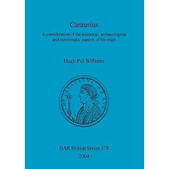 Carausius A consideration of the historical archaeological and numismatic aspects of his reign by Williams & Hugh P. G.