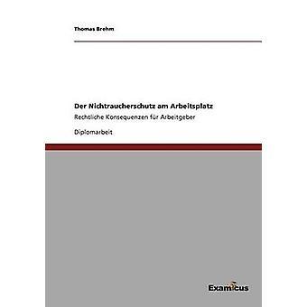Der Nichtraucherschutz am ArbeitsplatzRechtliche Konsequenzen fr Arbeitgeber by Brehm & Thomas