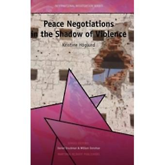 Peace Negotiations in the Shadow of Violence by Hglund & Kristine